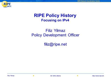 Filiz Yilmaz IGF 2006, Athens RIPE Policy History Focusing on IPv4 Filiz Yilmaz Policy Development Officer