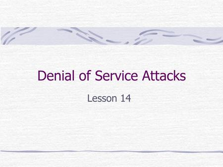 Denial of Service Attacks Lesson 14. Types of DoS Attacks Bandwidth Consumption Attackers consume all available bandwidth on a particular network. Often.