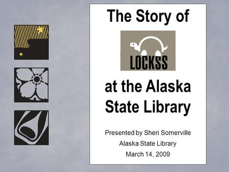 The Story of at the Alaska State Library Presented by Sheri Somerville Alaska State Library March 14, 2009.