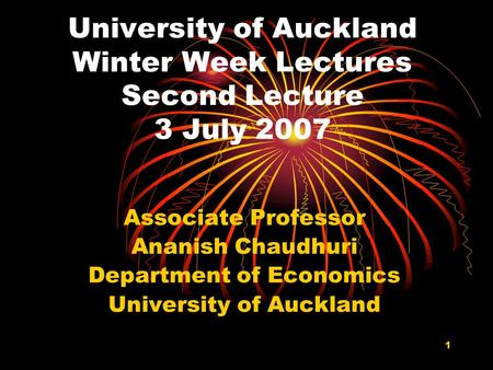 1 University of Auckland Winter Week Lectures Second Lecture 3 July 2007 Associate Professor Ananish Chaudhuri Department of Economics University of Auckland.