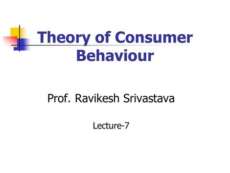 Theory of Consumer Behaviour Prof. Ravikesh Srivastava Lecture-7.