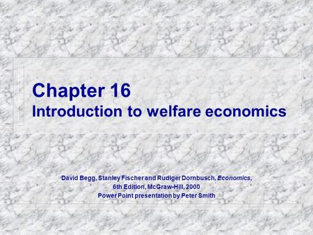 Chapter 16 Introduction to welfare economics David Begg, Stanley Fischer and Rudiger Dornbusch, Economics, 6th Edition, McGraw-Hill, 2000 Power Point presentation.