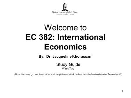 1 Welcome to EC 382: International Economics By: Dr. Jacqueline Khorassani Study Guide Week Two (Note: You must go over these slides and complete every.