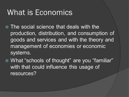 What is Economics  The social science that deals with the production, distribution, and consumption of goods and services and with the theory and management.