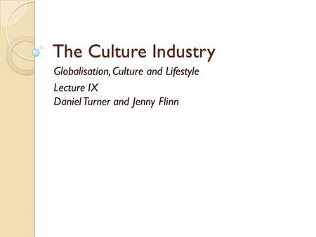 The Culture Industry Globalisation, Culture and Lifestyle Lecture IX Daniel Turner and Jenny Flinn.