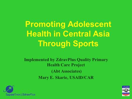 Promoting Adolescent Health in Central Asia Through Sports Implemented by ZdravPlus Quality Primary Health Care Project (Abt Associates) Mary E. Skarie,