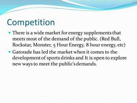 Competition There is a wide market for energy supplements that meets most of the demand of the public. (Red Bull, Rockstar, Monster, 5 Hour Energy, 8 hour.