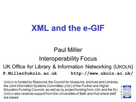1 XML and the e-GIF Paul Miller Interoperability Focus UK Office for Library & Information Networking (U KOLN )