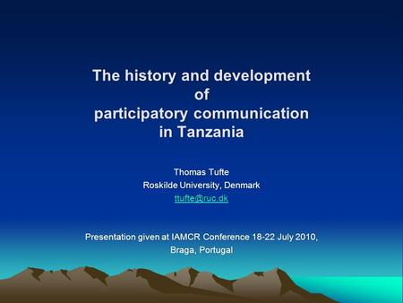 The history and development of participatory communication in Tanzania Thomas TufteThomas Tufte Roskilde University, DenmarkRoskilde University, Denmark.