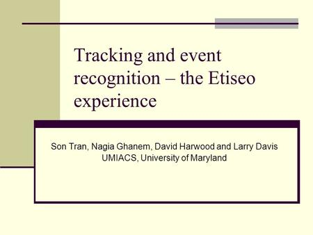 Tracking and event recognition – the Etiseo experience Son Tran, Nagia Ghanem, David Harwood and Larry Davis UMIACS, University of Maryland.