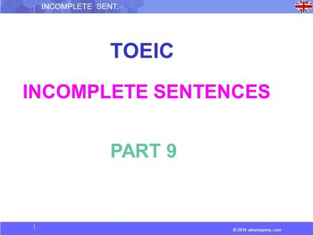 © 2014 wheresjenny.com INCOMPLETE SENT. TOEIC INCOMPLETE SENTENCES PART 9.
