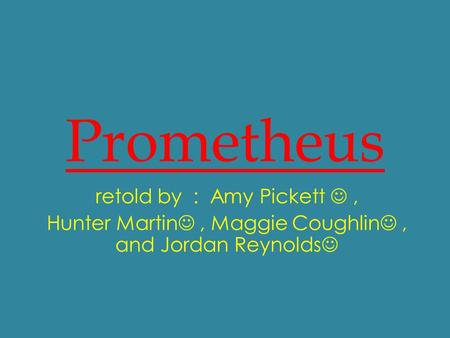 Prometheus retold by : Amy Pickett, Hunter Martin, Maggie Coughlin, and Jordan Reynolds.