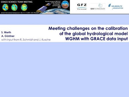 Meeting challenges on the calibration of the global hydrological model WGHM with GRACE data input S. Werth A. Güntner with input from R. Schmidt and J.