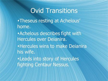 Ovid Transitions  Theseus resting at Achelous' home.  Achelous describes fight with Hercules over Deianira.  Hercules wins to make Deianira his wife.