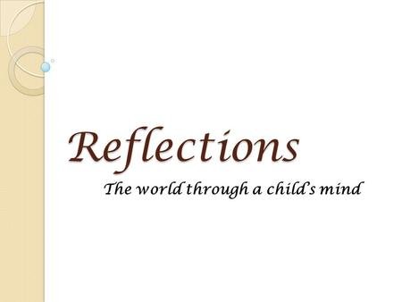 Reflections The world through a child's mind. What is Reflections? A self discovery learning program for children An art recognition and achievement program.