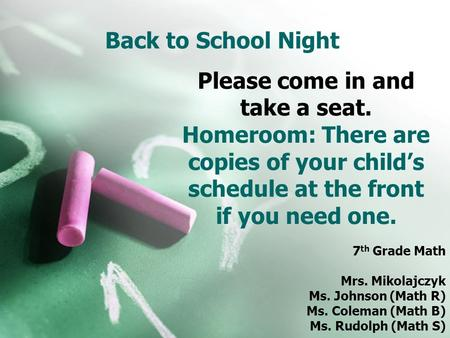 Back to School Night 7 th Grade Math Mrs. Mikolajczyk Ms. Johnson (Math R) Ms. Coleman (Math B) Ms. Rudolph (Math S) Please come in and take a seat. Homeroom: