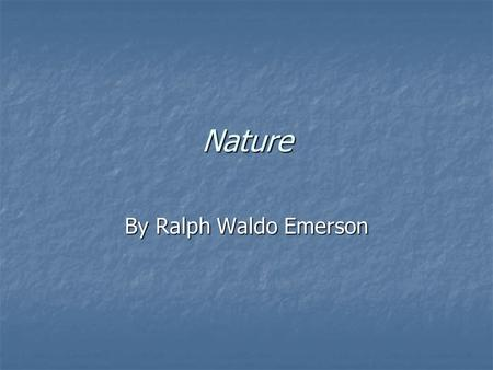 Nature By Ralph Waldo Emerson. Opening Line Solitude is transcendent state achieved through being in nature Solitude is transcendent state achieved through.