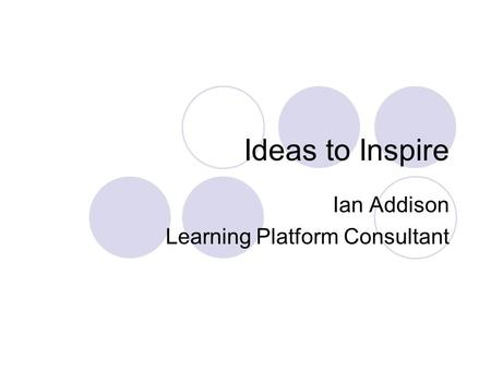 Ideas to Inspire Ian Addison Learning Platform Consultant.