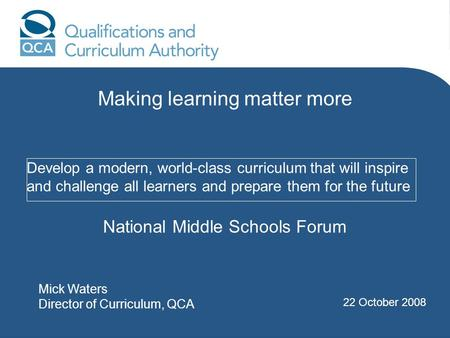 Develop a modern, world-class curriculum that will inspire and challenge all learners and prepare them for the future Mick Waters Director of Curriculum,