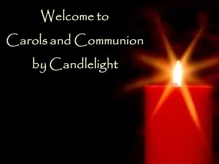Welcome to Carols and Communion by Candlelight Welcome to Carols and Communion by Candlelight.