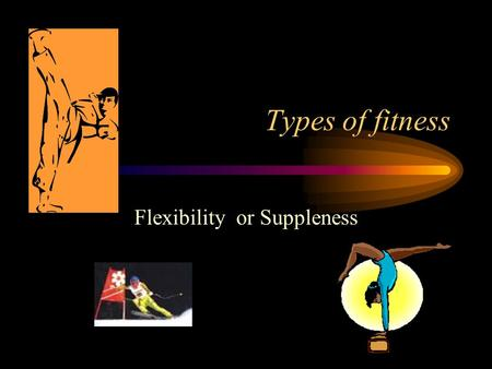 Types of fitness Flexibility or Suppleness. FLEXIBILITY/SUPPLENESS WRITE DOWN A SENTENCE TO DESCRIBE WHAT FLEXIBILITY IS. FLEXIBILITY is the range of.