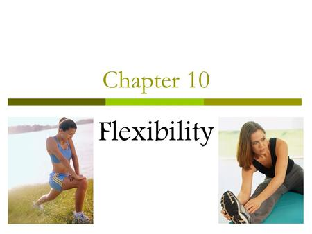 Chapter 10 Flexibility. What is Flexibility?  Ability to move your joints through a full range of motion (ROM).  Range of Motion (ROM)-amount of movement.