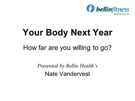 Your Body Next Year How far are you willing to go? Presented by Bellin Health's Nate Vandervest.