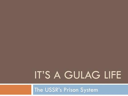 IT'S A GULAG LIFE The USSR's Prison System. GULAG  Glavnoe Upravlenie ispravitel'no-trudovykh LAGerei (Main Administration of Corrective Labor Camps)