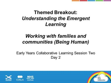 Themed Breakout: Understanding the Emergent Learning Working with families and communities (Being Human) Early Years Collaborative Learning Session Two.