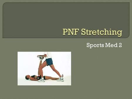 Sports Med 2.  Proprioceptive  Neuromuscular  Facilitation  First used by physical therapists for treating patients who had various types of neuromuscular.