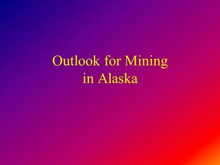 Outlook for Mining in Alaska. Global Markets Alaskan Issues Resource Potential.
