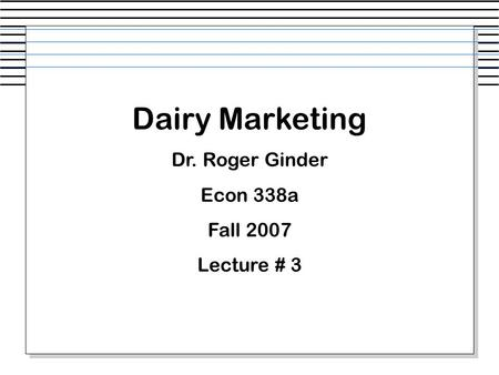 Dairy Marketing Dr. Roger Ginder Econ 338a Fall 2007 Lecture # 3.
