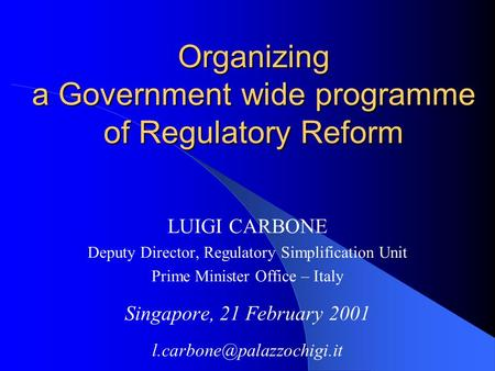 Organizing a Government wide programme of Regulatory Reform LUIGI CARBONE Deputy Director, Regulatory Simplification Unit Prime Minister Office – Italy.
