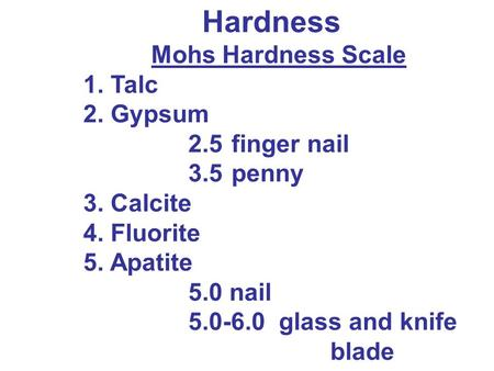 Hardness Mohs Hardness Scale 1. Talc 2. Gypsum 2.5finger nail 3.5penny 3. Calcite 4. Fluorite 5. Apatite 5.0 nail 5.0-6.0 glass and knife blade.