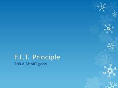 F.I.T. Principle THR & SMART goals. F.I.T.  Frequency  Frequency is how often you perform the physical activity.  Safe frequency is 3-5 times a week.