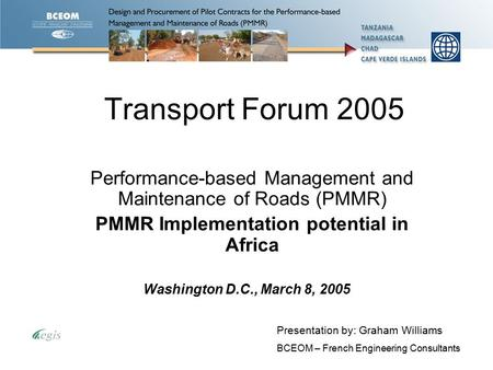 Transport Forum 2005 Performance-based Management and Maintenance of Roads (PMMR) PMMR Implementation potential in Africa Presentation by: Graham Williams.