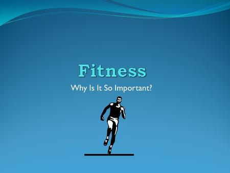 Why Is It So Important? What is Fitness? Fitness simply has to do with Health. Fitness can also be defined as the capability of the body of distributing.