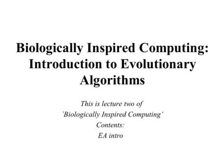 Biologically Inspired Computing: Introduction to Evolutionary Algorithms This is lecture two of `Biologically Inspired Computing' Contents: EA intro.