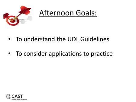 To understand the UDL Guidelines To consider applications to practice Afternoon Goals: