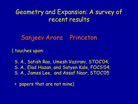 Geometry and Expansion: A survey of recent results Sanjeev Arora Princeton ( touches upon: S. A., Satish Rao, Umesh Vazirani, STOC'04; S. A., Elad Hazan,