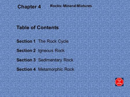 Rocks: Mineral Mixtures Section 1 The Rock Cycle Section 2 Igneous Rock Section 3 Sedimentary Rock Section 4 Metamorphic Rock Chapter 4 Table of Contents.