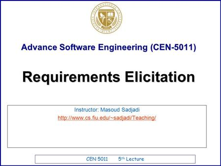 CEN 5011 5 th Lecture Advance Software Engineering (CEN-5011) Instructor: Masoud Sadjadi  Requirements Elicitation.
