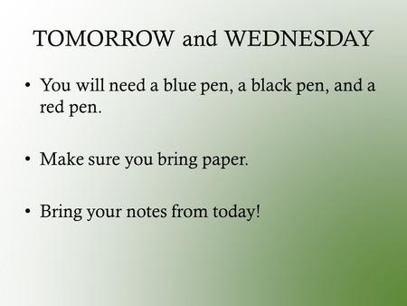 TOMORROW and WEDNESDAY You will need a blue pen, a black pen, and a red pen. Make sure you bring paper. Bring your notes from today!