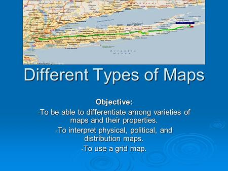 Different Types of Maps Objective: - To be able to differentiate among varieties of maps and their properties. - To interpret physical, political, and.