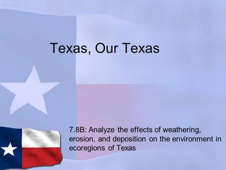 Texas, Our Texas 7.8B: Analyze the effects of weathering, erosion, and deposition on the environment in ecoregions of Texas.