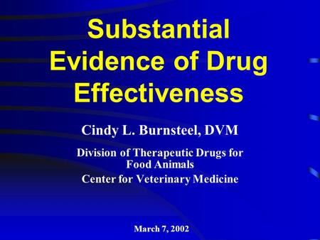 Substantial Evidence of Drug Effectiveness Cindy L. Burnsteel, DVM Division of Therapeutic Drugs for Food Animals Center for Veterinary Medicine March.