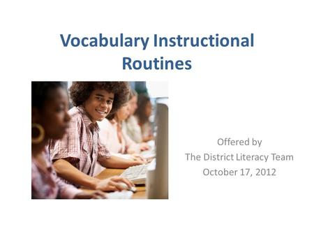 Vocabulary Instructional Routines Offered by The District Literacy Team October 17, 2012.