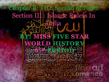 BY: MISS FIVE STAR WORLD HISTORY 6 TH PERIOD Chapter 8: THE Spread of Islam Section III : Islamic Rulers In India.