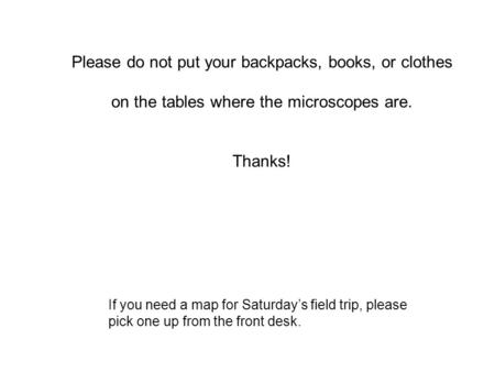 Please do not put your backpacks, books, or clothes on the tables where the microscopes are. Thanks! If you need a map for Saturday's field trip, please.