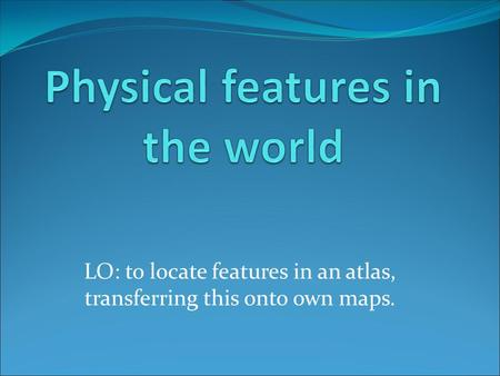 LO: to locate features in an atlas, transferring this onto own maps.